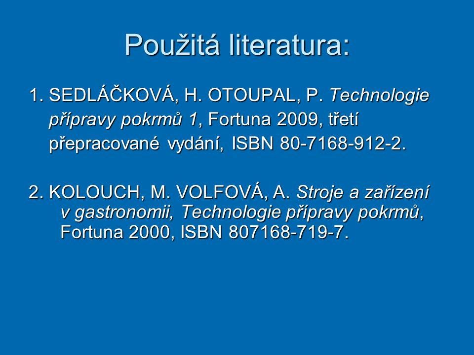 Použitá literatura: 1. SEDLÁČKOVÁ, H. OTOUPAL, P. Technologie přípravy pokrmů 1, Fortuna 2009, třetí přípravy pokrmů 1, Fortuna 2009, třetí přepracova