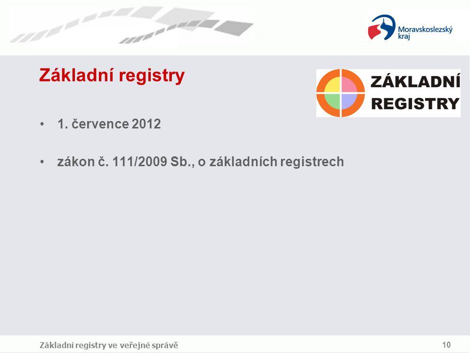 Základní registry ve veřejné správě 10 Základní registry 1. července 2012 zákon č. 111/2009 Sb., o základních registrech