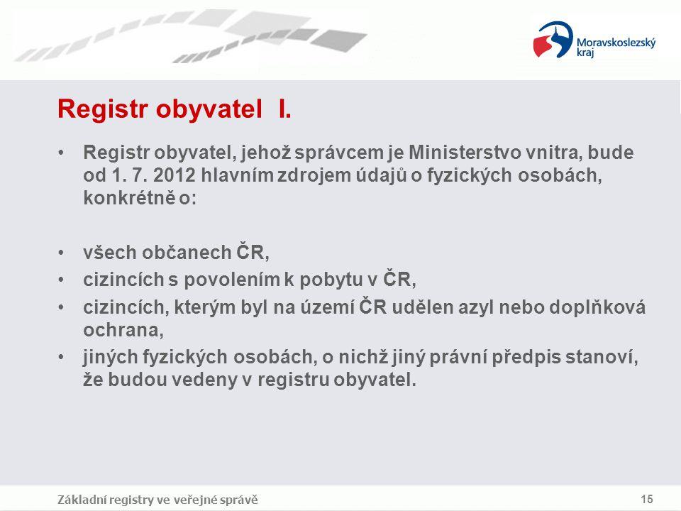 Základní registry ve veřejné správě 15 Registr obyvatel I. Registr obyvatel, jehož správcem je Ministerstvo vnitra, bude od 1. 7. 2012 hlavním zdrojem
