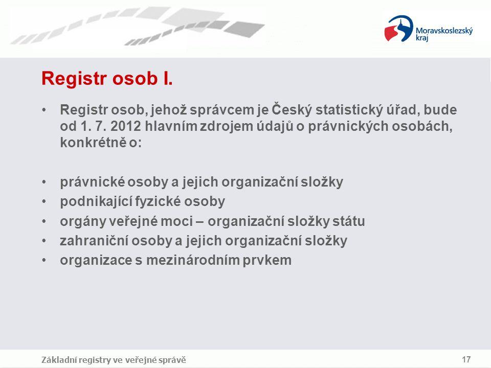 Základní registry ve veřejné správě 17 Registr osob I. Registr osob, jehož správcem je Český statistický úřad, bude od 1. 7. 2012 hlavním zdrojem údaj