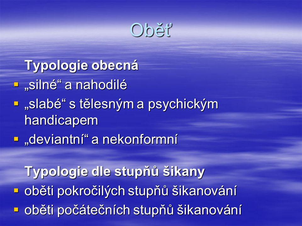 """Oběť Typologie obecná  """"silné"""" a nahodilé  """"slabé"""" s tělesným a psychickým handicapem  """"deviantní"""" a nekonformní Typologie dle stupňů šikany  obět"""