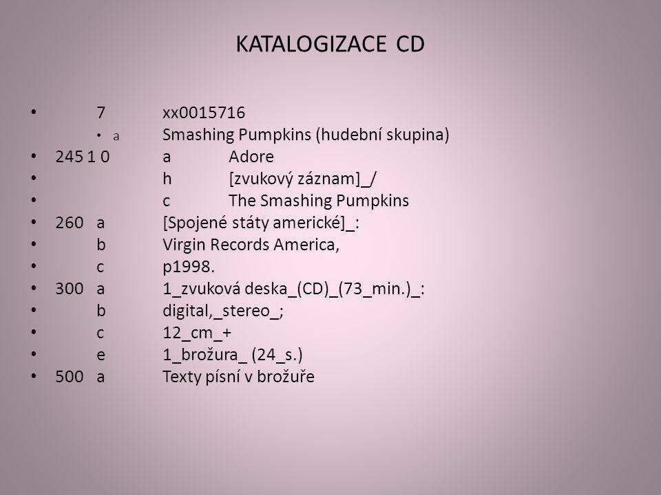 KATALOGIZACE CD 7xx0015716 a Smashing Pumpkins (hudební skupina) 245 1 0aAdore h[zvukový záznam]_/ cThe Smashing Pumpkins 260a[Spojené státy americké]_: bVirgin Records America, cp1998.