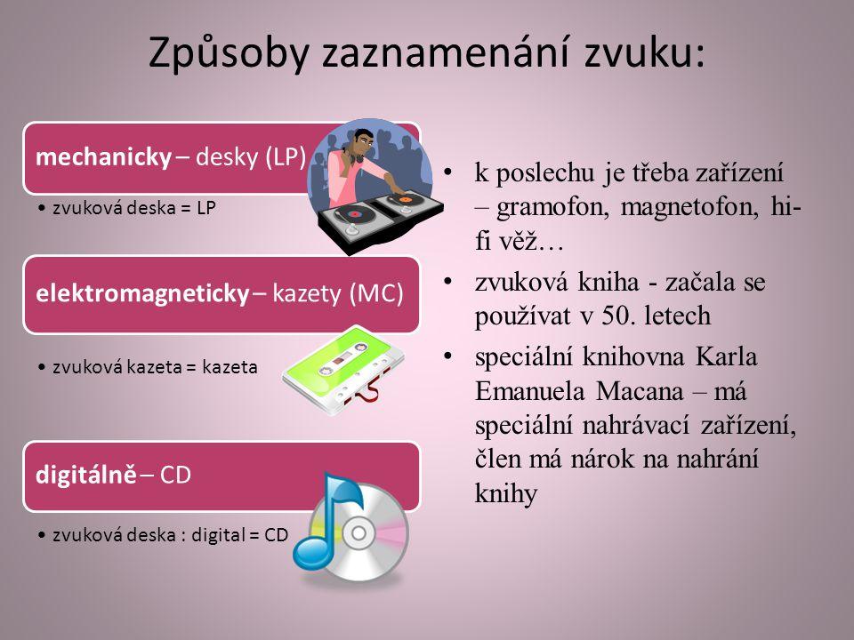 Způsoby zaznamenání zvuku: mechanicky – desky (LP) zvuková deska = LP elektromagneticky – kazety (MC) zvuková kazeta = kazeta digitálně – CD zvuková deska : digital = CD k poslechu je třeba zařízení – gramofon, magnetofon, hi- fi věž… zvuková kniha - začala se používat v 50.