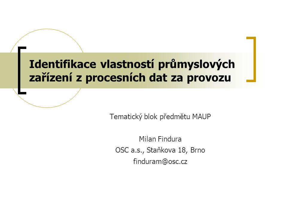 Identifikace vlastností průmyslových zařízení z procesních dat za provozu Tematický blok předmětu MAUP Milan Findura OSC a.s., Staňkova 18, Brno finduram@osc.cz