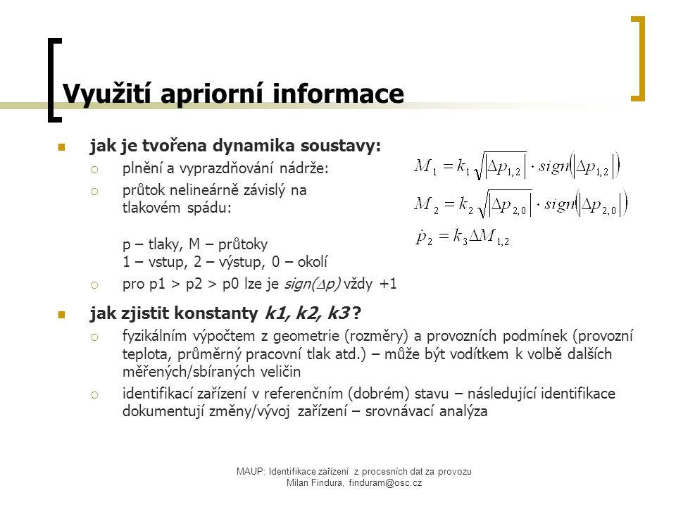 MAUP: Identifikace zařízení z procesních dat za provozu Milan Findura, finduram@osc.cz Využití apriorní informace jak je tvořena dynamika soustavy:  plnění a vyprazdňování nádrže:  průtok nelineárně závislý na tlakovém spádu: p – tlaky, M – průtoky 1 – vstup, 2 – výstup, 0 – okolí  pro p1 > p2 > p0 lze je sign(  p) vždy +1 jak zjistit konstanty k1, k2, k3 .