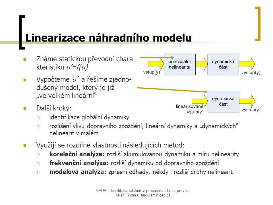 """MAUP: Identifikace zařízení z procesních dat za provozu Milan Findura, finduram@osc.cz Linearizace náhradního modelu Známe statickou převodní chara- kteristiku u'=f(u) Vypočteme u' a řešíme zjedno- dušený model, který je již """"ve velkém lineární Další kroky:  identifikace globální dynamiky  rozlišení vlivu dopravního zpoždění, lineární dynamiky a """"dynamických nelïnearit v malém Využijí se rozdílné vlastnosti následujících metod:  korelační analýza: rozliší akumulovanou dynamiku a míru nelinearity  frekvenční analýza: rozliší dynamiku od dopravního zpoždění  modelová analýza: zpřesní odhady, někdy i rozliší druhy nelinearit"""