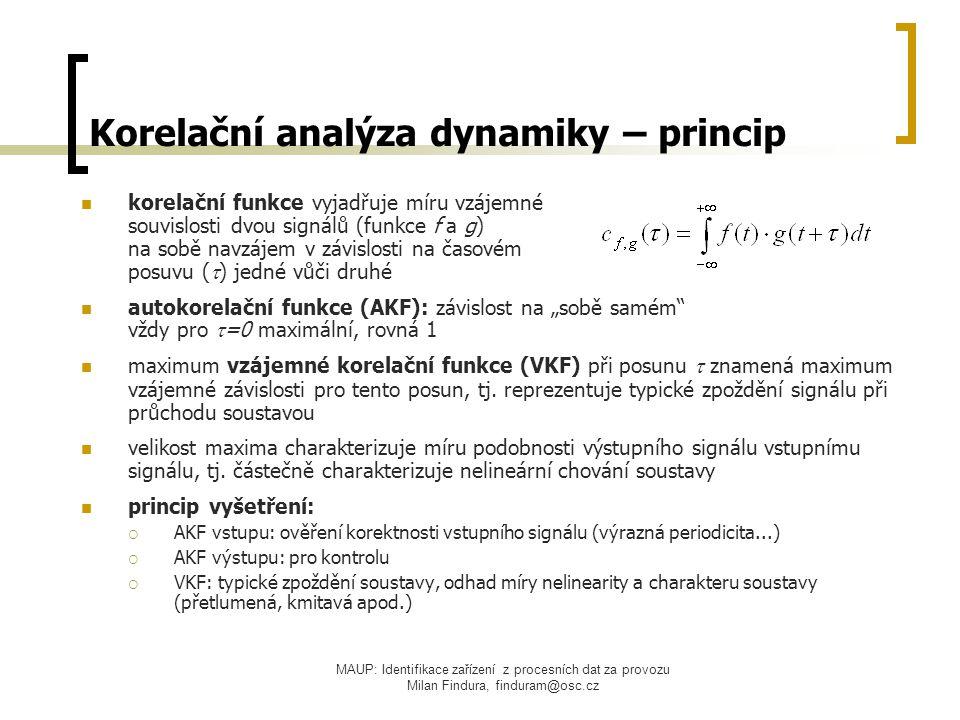 """MAUP: Identifikace zařízení z procesních dat za provozu Milan Findura, finduram@osc.cz Korelační analýza dynamiky – princip korelační funkce vyjadřuje míru vzájemné souvislosti dvou signálů (funkce f a g) na sobě navzájem v závislosti na časovém posuvu (  ) jedné vůči druhé autokorelační funkce (AKF): závislost na """"sobě samém vždy pro  =0 maximální, rovná 1 maximum vzájemné korelační funkce (VKF) při posunu  znamená maximum vzájemné závislosti pro tento posun, tj."""
