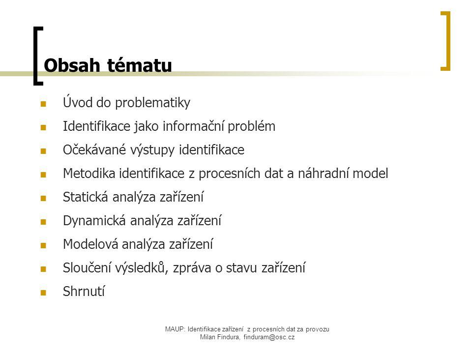 MAUP: Identifikace zařízení z procesních dat za provozu Milan Findura, finduram@osc.cz Úvod do problematiky cíl identifikace = informace o stavu a vlastnostech zařízení využití výsledků identifikace:  regulace (návrh, optimalizace off-line nebo průběžná)  zlepšení kvality řízení  údržba zařízení, prevence poruch technické možnosti identifikace:  speciální měřicí aparatury  existující měření zavedená do DCS provozní a ekonomické aspekty práce na zařízení  plán provozu (penalizace za odchylky)  dodávka produktů a služeb, využívání rezerv  náklady související s instalací měřicích aparatur  náklady na personál
