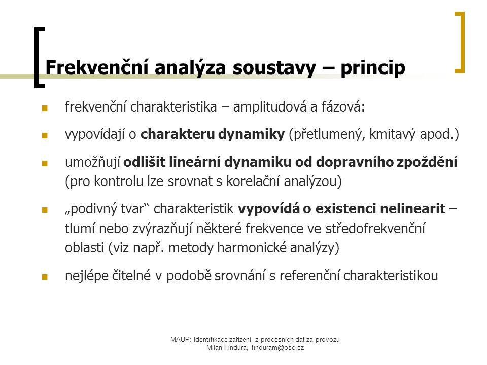 """MAUP: Identifikace zařízení z procesních dat za provozu Milan Findura, finduram@osc.cz Frekvenční analýza soustavy – princip frekvenční charakteristika – amplitudová a fázová: vypovídají o charakteru dynamiky (přetlumený, kmitavý apod.) umožňují odlišit lineární dynamiku od dopravního zpoždění (pro kontrolu lze srovnat s korelační analýzou) """"podivný tvar charakteristik vypovídá o existenci nelinearit – tlumí nebo zvýrazňují některé frekvence ve středofrekvenční oblasti (viz např."""