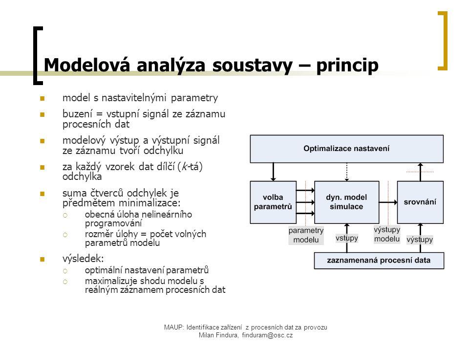 MAUP: Identifikace zařízení z procesních dat za provozu Milan Findura, finduram@osc.cz Modelová analýza soustavy – princip model s nastavitelnými parametry buzení = vstupní signál ze záznamu procesních dat modelový výstup a výstupní signál ze záznamu tvoří odchylku za každý vzorek dat dílčí (k-tá) odchylka suma čtverců odchylek je předmětem minimalizace:  obecná úloha nelineárního programování  rozměr úlohy = počet volných parametrů modelu výsledek:  optimální nastavení parametrů  maximalizuje shodu modelu s reálným záznamem procesních dat