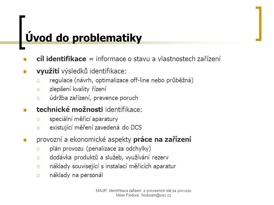 MAUP: Identifikace zařízení z procesních dat za provozu Milan Findura, finduram@osc.cz Postup identifikace analýza problému – fyzikální principy, určení V/V veličin sestavení náhradního modelu získání dat pro analýzu (historická data z DCS) příprava dat – výběr vhodných úseků analýza statické převodní charakteristiky analýza dynamické části (lineární i nelineární):  korelační analýza  frekvenční analýza  modelová analýza  (další metody...) zhodnocení výsledků, odhad parametrů náhradního modelu srovnání identifikované sady s referenční sadou parametrů