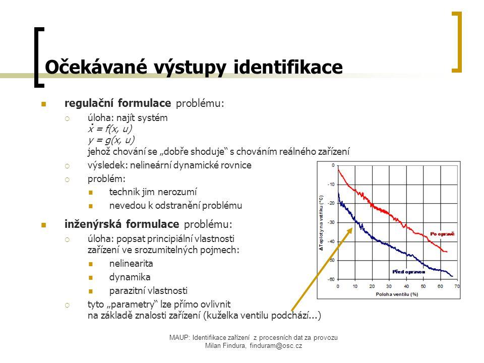 """MAUP: Identifikace zařízení z procesních dat za provozu Milan Findura, finduram@osc.cz Očekávané výstupy identifikace regulační formulace problému:  úloha: najít systém x = f(x, u) y = g(x, u) jehož chování se """"dobře shoduje s chováním reálného zařízení  výsledek: nelineární dynamické rovnice  problém: technik jim nerozumí nevedou k odstranění problému inženýrská formulace problému:  úloha: popsat principiální vlastnosti zařízení ve srozumitelných pojmech: nelinearita dynamika parazitní vlastnosti  tyto """"parametry lze přímo ovlivnit na základě znalosti zařízení (kuželka ventilu podchází...)."""