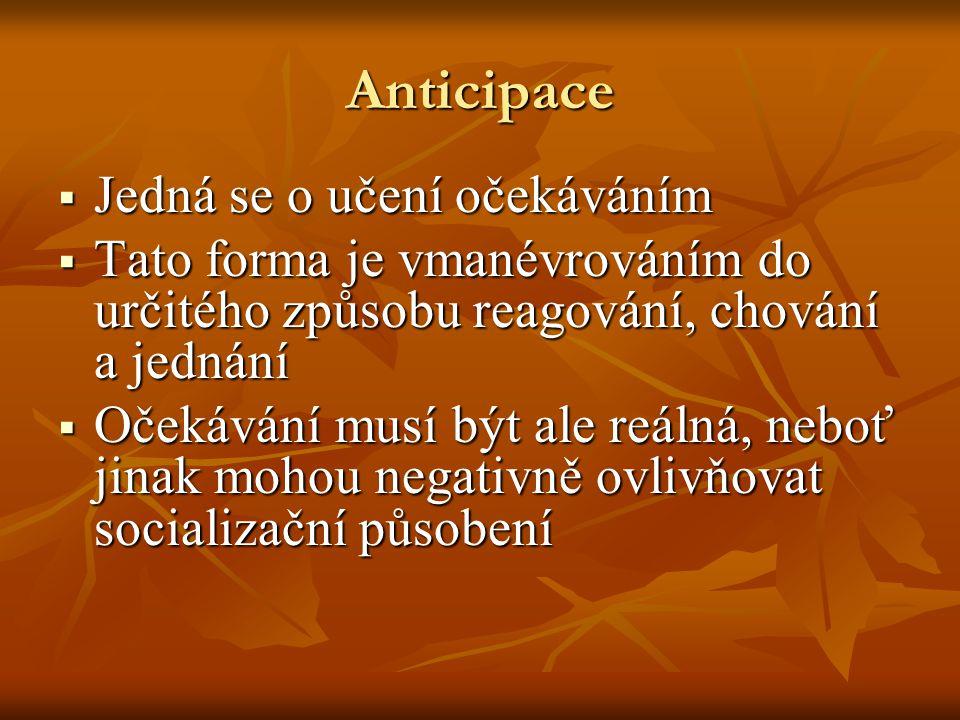 Anticipace  Jedná se o učení očekáváním  Tato forma je vmanévrováním do určitého způsobu reagování, chování a jednání  Očekávání musí být ale reáln