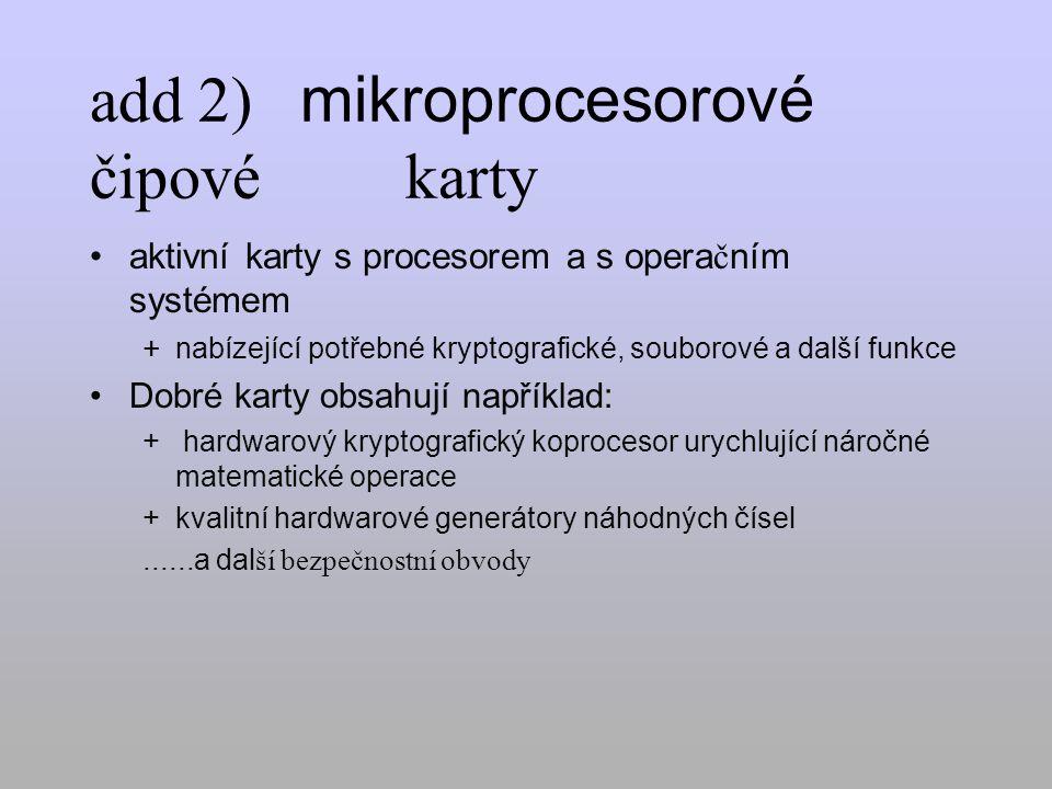 add 2) mikroprocesorové čipové karty aktivní karty s procesorem a s opera č ním systémem + nabízející potřebné kryptografické, souborové a další funkce Dobré karty obsahují například: + hardwarový kryptografický koprocesor urychlující náročné matematické operace +kvalitní hardwarové generátory náhodných čísel......a dal ší bezpečnostní obvody