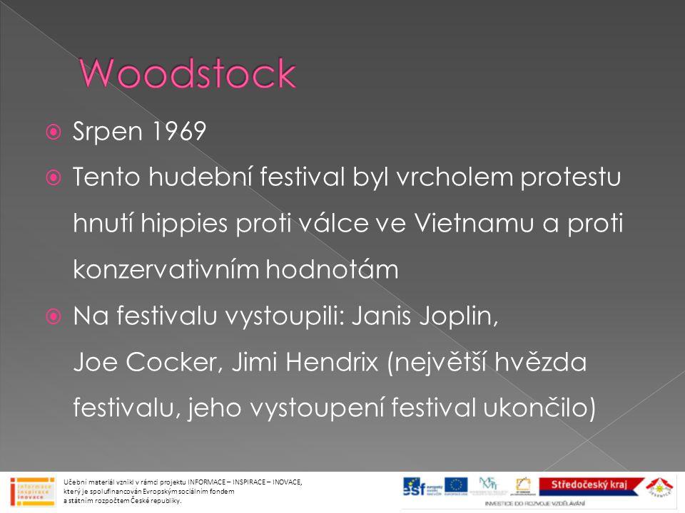  Srpen 1969  Tento hudební festival byl vrcholem protestu hnutí hippies proti válce ve Vietnamu a proti konzervativním hodnotám  Na festivalu vystoupili: Janis Joplin, Joe Cocker, Jimi Hendrix (největší hvězda festivalu, jeho vystoupení festival ukončilo) Učební materiál vznikl v rámci projektu INFORMACE – INSPIRACE – INOVACE, který je spolufinancován Evropským sociálním fondem a státním rozpočtem České republiky.