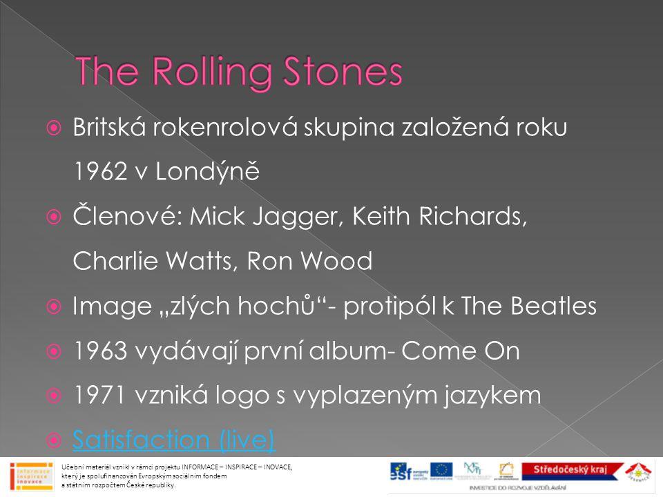 """ Britská rokenrolová skupina založená roku 1962 v Londýně  Členové: Mick Jagger, Keith Richards, Charlie Watts, Ron Wood  Image """"zlých hochů - protipól k The Beatles  1963 vydávají první album- Come On  1971 vzniká logo s vyplazeným jazykem  Satisfaction (live) Satisfaction (live) Učební materiál vznikl v rámci projektu INFORMACE – INSPIRACE – INOVACE, který je spolufinancován Evropským sociálním fondem a státním rozpočtem České republiky."""