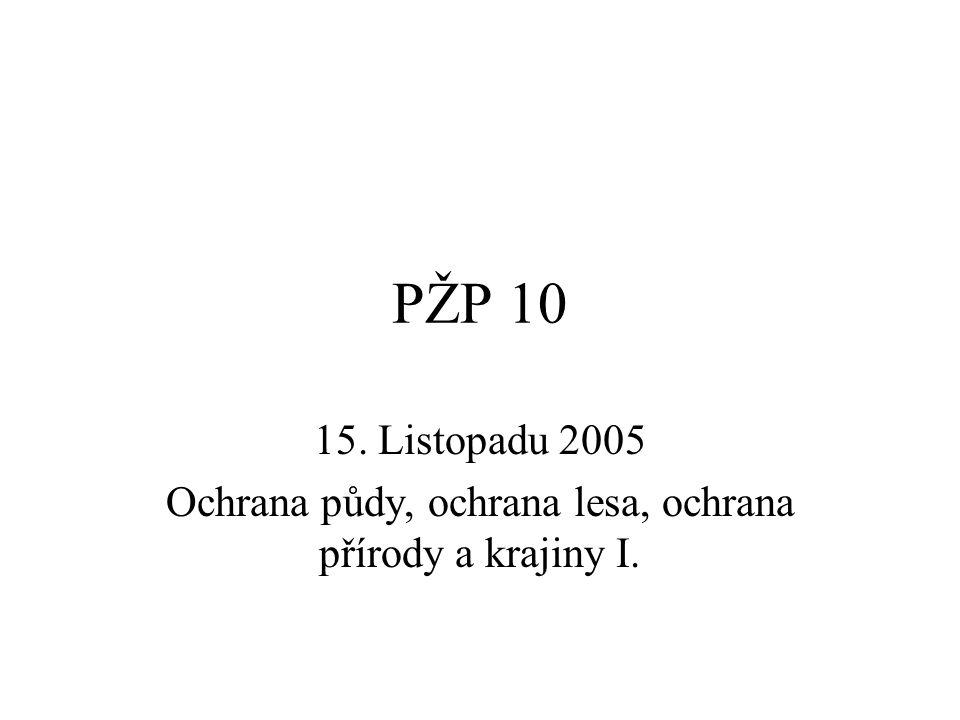 PŽP 10 15. Listopadu 2005 Ochrana půdy, ochrana lesa, ochrana přírody a krajiny I.