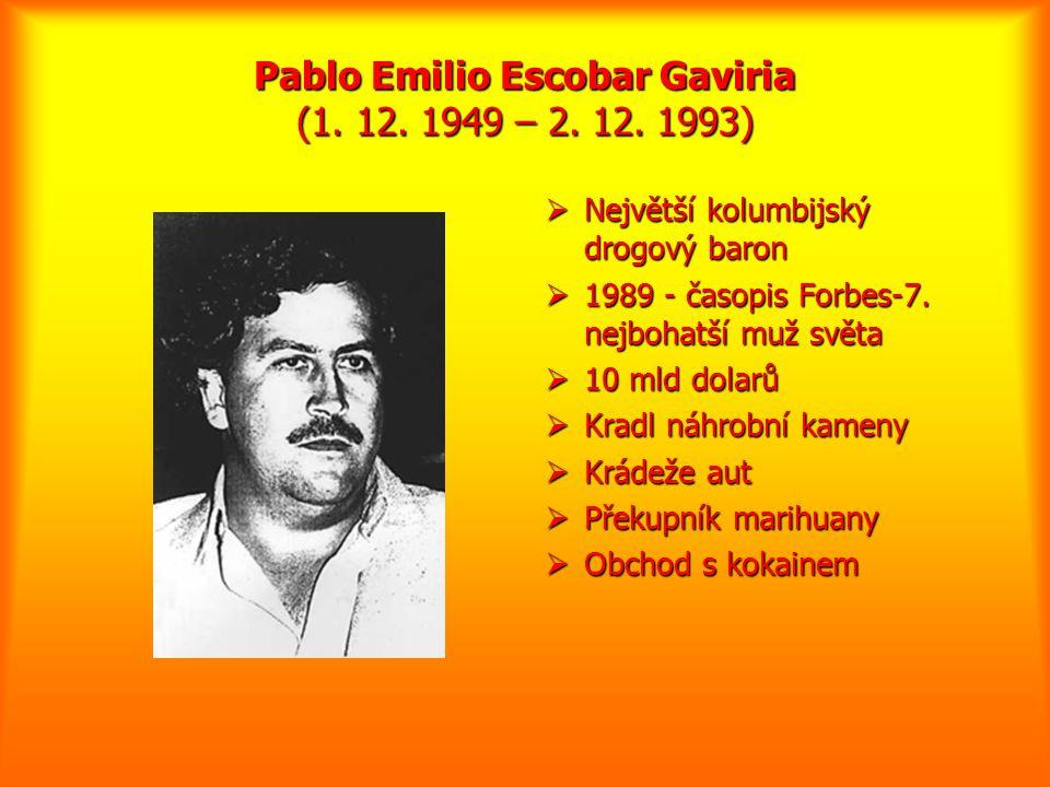 Pablo Emilio Escobar Gaviria (1. 12. 1949 – 2. 12. 1993)  Největší kolumbijský drogový baron  1989 - časopis Forbes-7. nejbohatší muž světa  10 mld