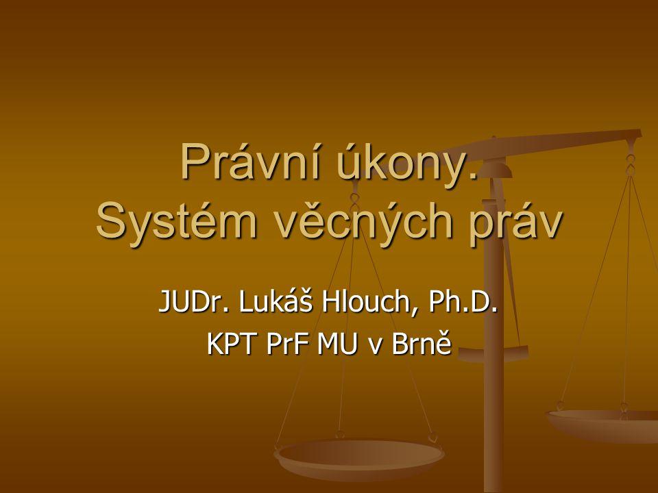 Právní úkony. Systém věcných práv JUDr. Lukáš Hlouch, Ph.D. KPT PrF MU v Brně
