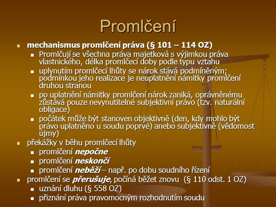 Promlčení mechanismus promlčení práva (§ 101 – 114 OZ) mechanismus promlčení práva (§ 101 – 114 OZ) Promlčují se všechna práva majetková s výjimkou práva vlastnického, délka promlčecí doby podle typu vztahu Promlčují se všechna práva majetková s výjimkou práva vlastnického, délka promlčecí doby podle typu vztahu uplynutím promlčecí lhůty se nárok stává podmíněným; podmínkou jeho realizace je neuplatnění námitky promlčení druhou stranou uplynutím promlčecí lhůty se nárok stává podmíněným; podmínkou jeho realizace je neuplatnění námitky promlčení druhou stranou po uplatnění námitky promlčení nárok zaniká, oprávněnému zůstává pouze nevynutitelné subjektivní právo (tzv.
