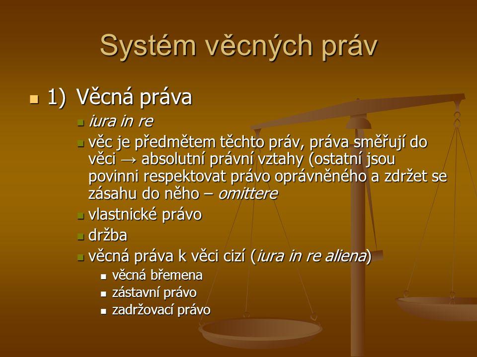 Systém věcných práv 1)Věcná práva 1)Věcná práva iura in re iura in re věc je předmětem těchto práv, práva směřují do věci → absolutní právní vztahy (o