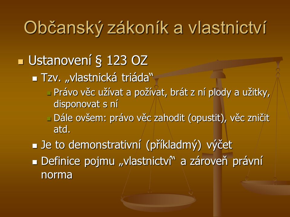 """Občanský zákoník a vlastnictví Ustanovení § 123 OZ Ustanovení § 123 OZ Tzv. """"vlastnická triáda"""" Tzv. """"vlastnická triáda"""" Právo věc užívat a požívat, b"""