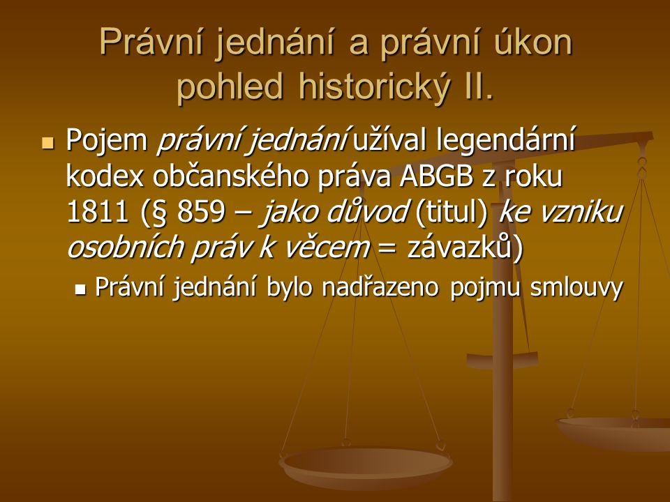 Právní jednání a právní úkon pohled historický II. Pojem právní jednání užíval legendární kodex občanského práva ABGB z roku 1811 (§ 859 – jako důvod