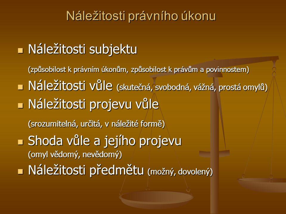 Náležitosti právního úkonu Náležitosti subjektu Náležitosti subjektu (způsobilost k právním úkonům, způsobilost k právům a povinnostem) Náležitosti vůle (skutečná, svobodná, vážná, prostá omylů) Náležitosti vůle (skutečná, svobodná, vážná, prostá omylů) Náležitosti projevu vůle Náležitosti projevu vůle (srozumitelná, určitá, v náležité formě) Shoda vůle a jejího projevu Shoda vůle a jejího projevu (omyl vědomý, nevědomý) Náležitosti předmětu (možný, dovolený) Náležitosti předmětu (možný, dovolený)