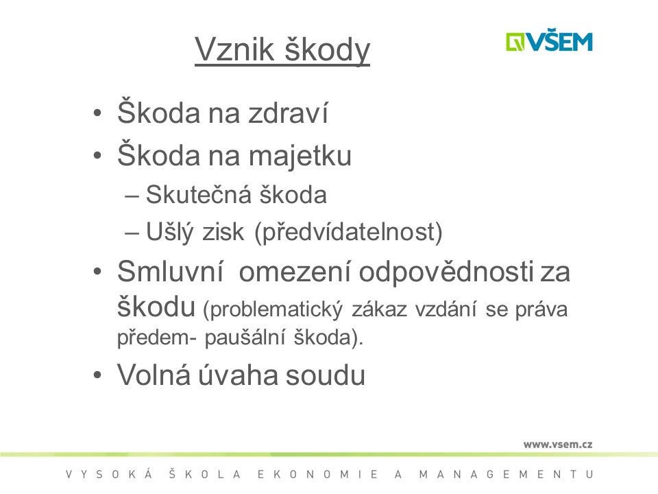 Vznik škody Škoda na zdraví Škoda na majetku –Skutečná škoda –Ušlý zisk (předvídatelnost) Smluvní omezení odpovědnosti za škodu (problematický zákaz v