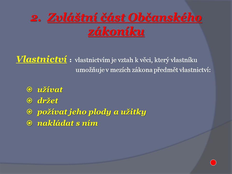 2. Zvláštní část Občanského zákoníku Vlastnictví : vlastnictvím je vztah k věci, který vlastníku umožňuje v mezích zákona předmět vlastnictví:  užíva