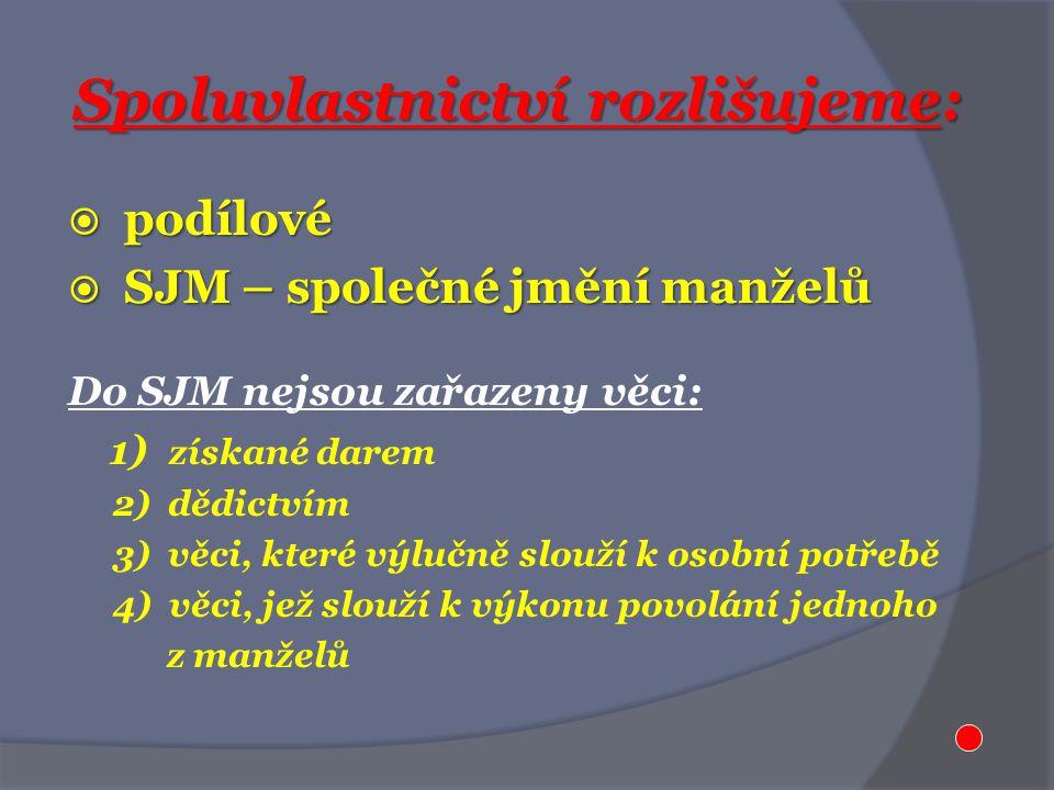 Spoluvlastnictví rozlišujeme:  podílové  SJM – společné jmění manželů Do SJM nejsou zařazeny věci: 1) získané darem 2) dědictvím 3) věci, které výlučně slouží k osobní potřebě 4) věci, jež slouží k výkonu povolání jednoho z manželů
