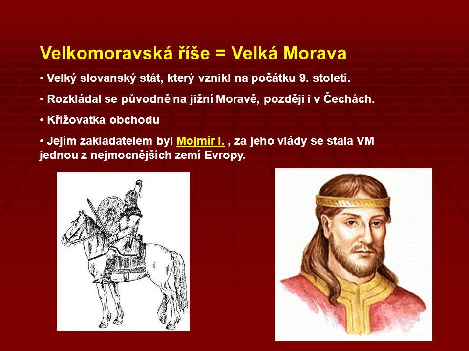 Velkomoravská říše = Velká Morava Velký slovanský stát, který vznikl na počátku 9. století. Rozkládal se původně na jižní Moravě, později i v Čechách.