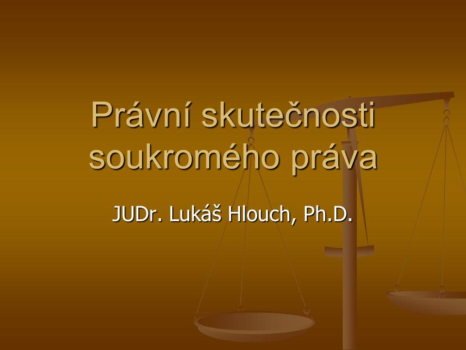 Právní skutečnosti soukromého práva JUDr. Lukáš Hlouch, Ph.D.
