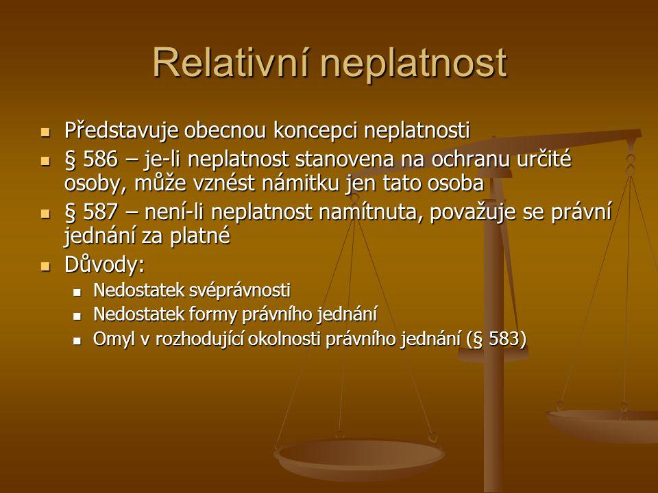 Relativní neplatnost Představuje obecnou koncepci neplatnosti Představuje obecnou koncepci neplatnosti § 586 – je-li neplatnost stanovena na ochranu určité osoby, může vznést námitku jen tato osoba § 586 – je-li neplatnost stanovena na ochranu určité osoby, může vznést námitku jen tato osoba § 587 – není-li neplatnost namítnuta, považuje se právní jednání za platné § 587 – není-li neplatnost namítnuta, považuje se právní jednání za platné Důvody: Důvody: Nedostatek svéprávnosti Nedostatek svéprávnosti Nedostatek formy právního jednání Nedostatek formy právního jednání Omyl v rozhodující okolnosti právního jednání (§ 583) Omyl v rozhodující okolnosti právního jednání (§ 583)