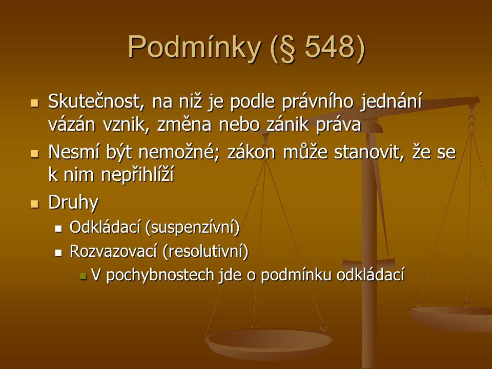 Podmínky (§ 548) Skutečnost, na niž je podle právního jednání vázán vznik, změna nebo zánik práva Skutečnost, na niž je podle právního jednání vázán vznik, změna nebo zánik práva Nesmí být nemožné; zákon může stanovit, že se k nim nepřihlíží Nesmí být nemožné; zákon může stanovit, že se k nim nepřihlíží Druhy Druhy Odkládací (suspenzívní) Odkládací (suspenzívní) Rozvazovací (resolutivní) Rozvazovací (resolutivní) V pochybnostech jde o podmínku odkládací V pochybnostech jde o podmínku odkládací