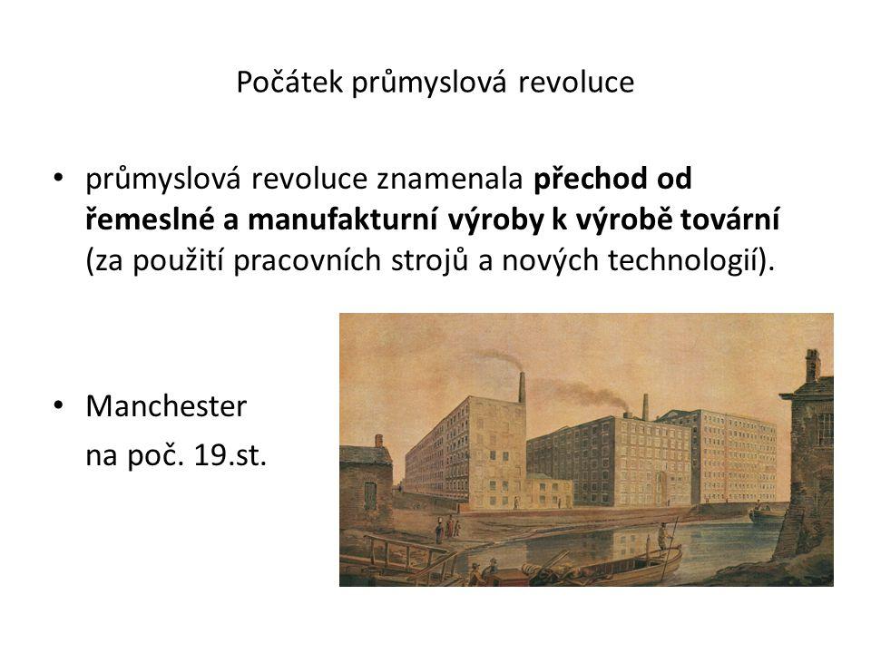 Počátek průmyslová revoluce průmyslová revoluce znamenala přechod od řemeslné a manufakturní výroby k výrobě tovární (za použití pracovních strojů a nových technologií).