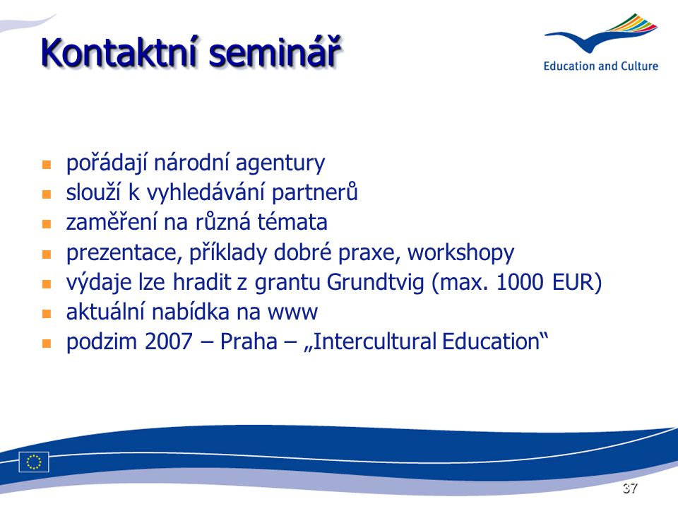 37 Kontaktní seminář pořádají národní agentury slouží k vyhledávání partnerů zaměření na různá témata prezentace, příklady dobré praxe, workshopy výdaje lze hradit z grantu Grundtvig (max.