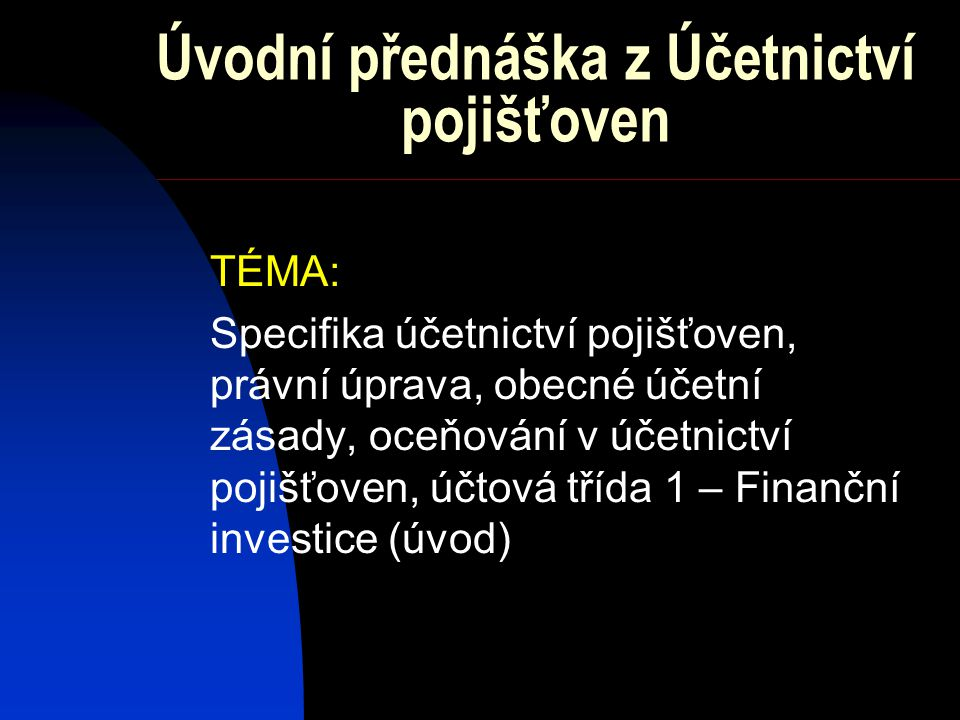Úvodní přednáška z Účetnictví pojišťoven TÉMA: Specifika účetnictví pojišťoven, právní úprava, obecné účetní zásady, oceňování v účetnictví pojišťoven, účtová třída 1 – Finanční investice (úvod)