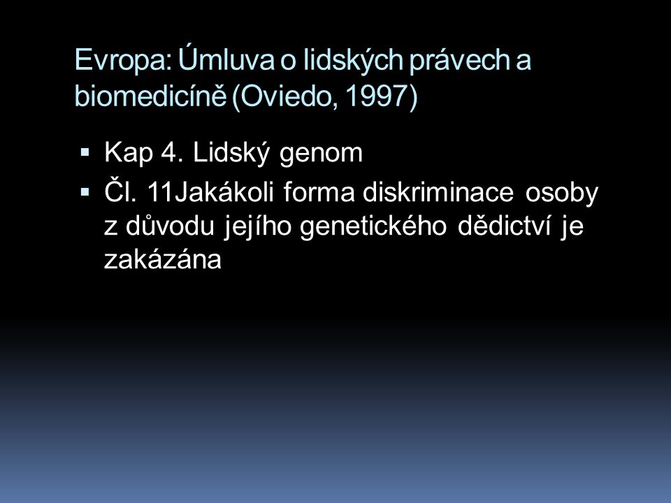 Evropa: Úmluva o lidských právech a biomedicíně (Oviedo, 1997)  Kap 4. Lidský genom  Čl. 11Jakákoli forma diskriminace osoby z důvodu jejího genetic