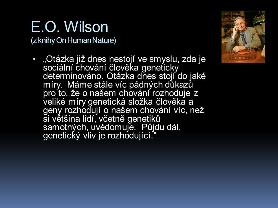 """E.O. Wilson (z knihy On Human Nature) """"Otázka již dnes nestojí ve smyslu, zda je sociální chování člověka geneticky determinováno. Otázka dnes stojí d"""