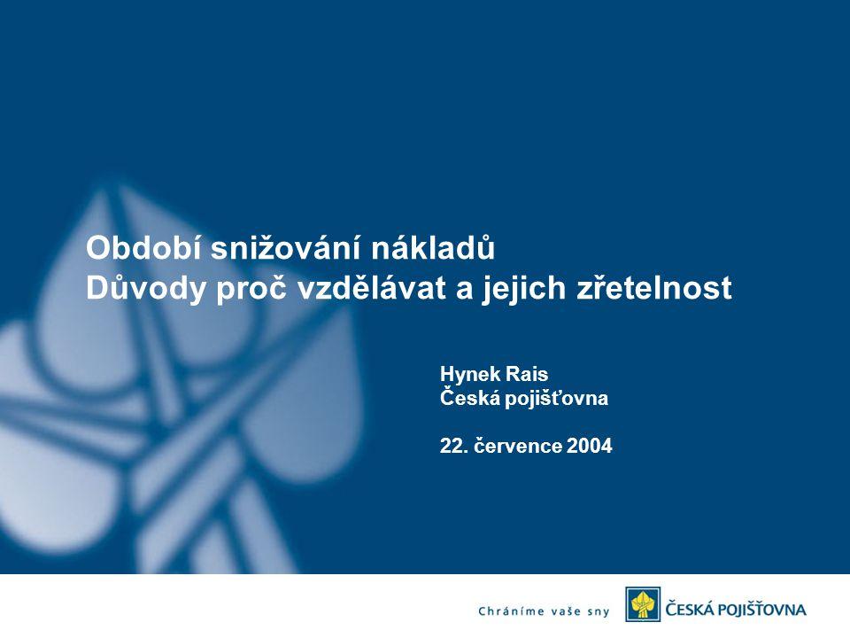 Období snižování nákladů Důvody proč vzdělávat a jejich zřetelnost Hynek Rais Česká pojišťovna 22. července 2004