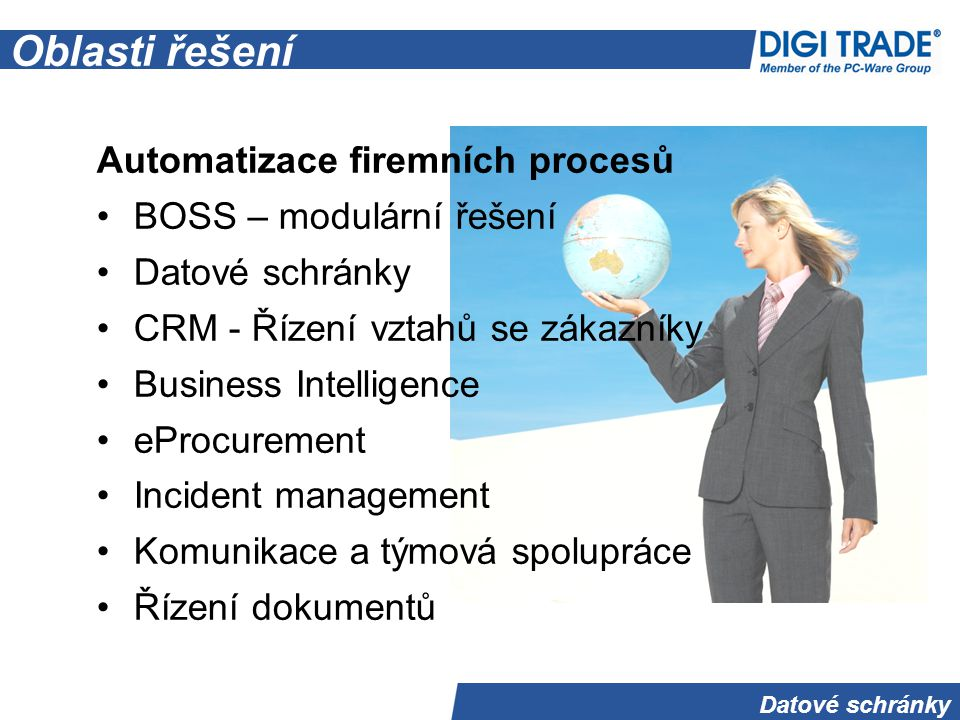 Datové schránky Oblasti řešení Automatizace firemních procesů BOSS – modulární řešení Datové schránky CRM - Řízení vztahů se zákazníky Business Intelligence eProcurement Incident management Komunikace a týmová spolupráce Řízení dokumentů