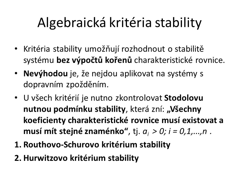 Algebraická kritéria stability Kritéria stability umožňují rozhodnout o stabilitě systému bez výpočtů kořenů charakteristické rovnice.