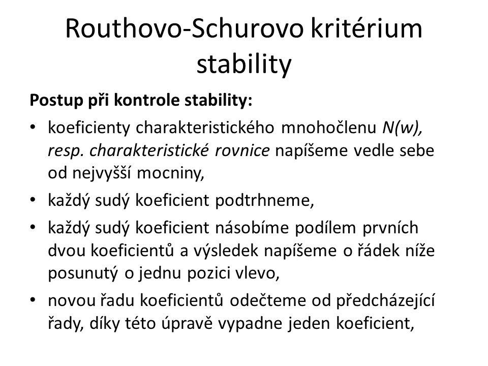 Routhovo-Schurovo kritérium stability Postup při kontrole stability: koeficienty charakteristického mnohočlenu N(w), resp. charakteristické rovnice na