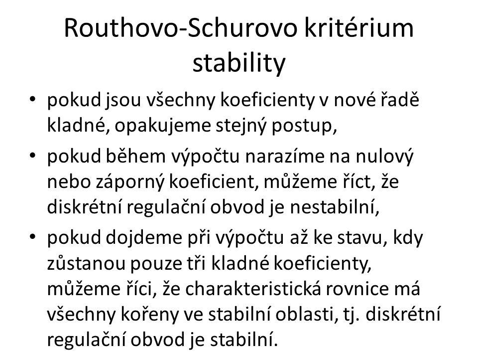 Routhovo-Schurovo kritérium stability pokud jsou všechny koeficienty v nové řadě kladné, opakujeme stejný postup, pokud během výpočtu narazíme na nulový nebo záporný koeficient, můžeme říct, že diskrétní regulační obvod je nestabilní, pokud dojdeme při výpočtu až ke stavu, kdy zůstanou pouze tři kladné koeficienty, můžeme říci, že charakteristická rovnice má všechny kořeny ve stabilní oblasti, tj.