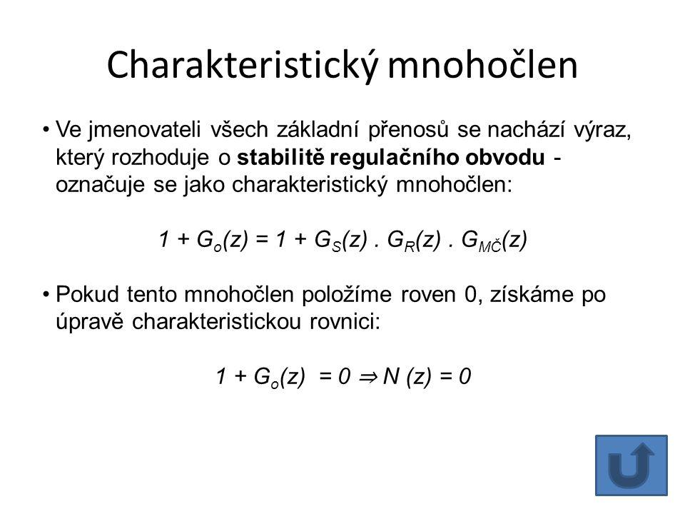 Charakteristický mnohočlen Ve jmenovateli všech základní přenosů se nachází výraz, který rozhoduje o stabilitě regulačního obvodu - označuje se jako charakteristický mnohočlen: 1 + G o (z) = 1 + G S (z).