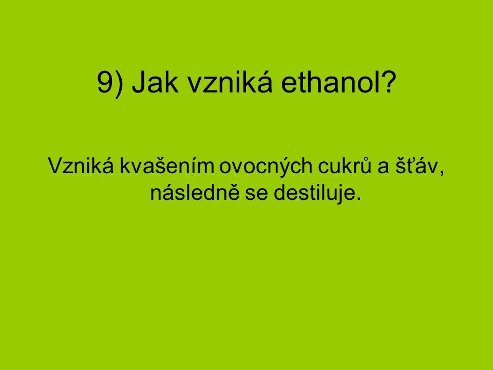 9) Jak vzniká ethanol? Vzniká kvašením ovocných cukrů a šťáv, následně se destiluje.