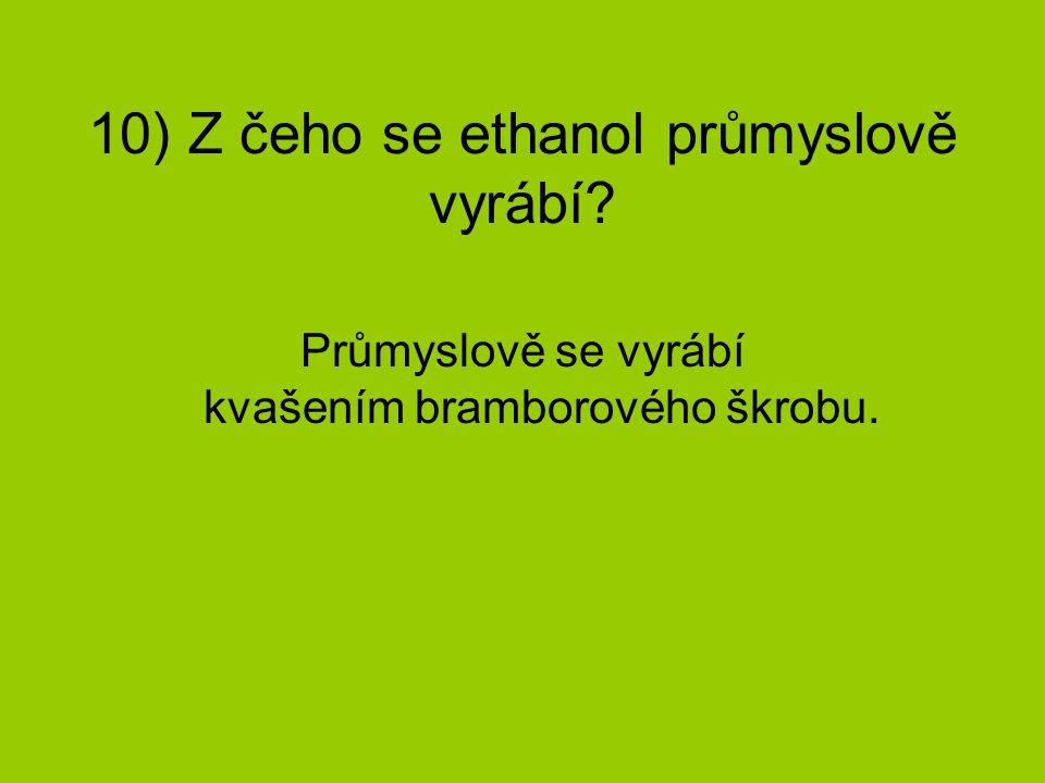 10) Z čeho se ethanol průmyslově vyrábí? Průmyslově se vyrábí kvašením bramborového škrobu.