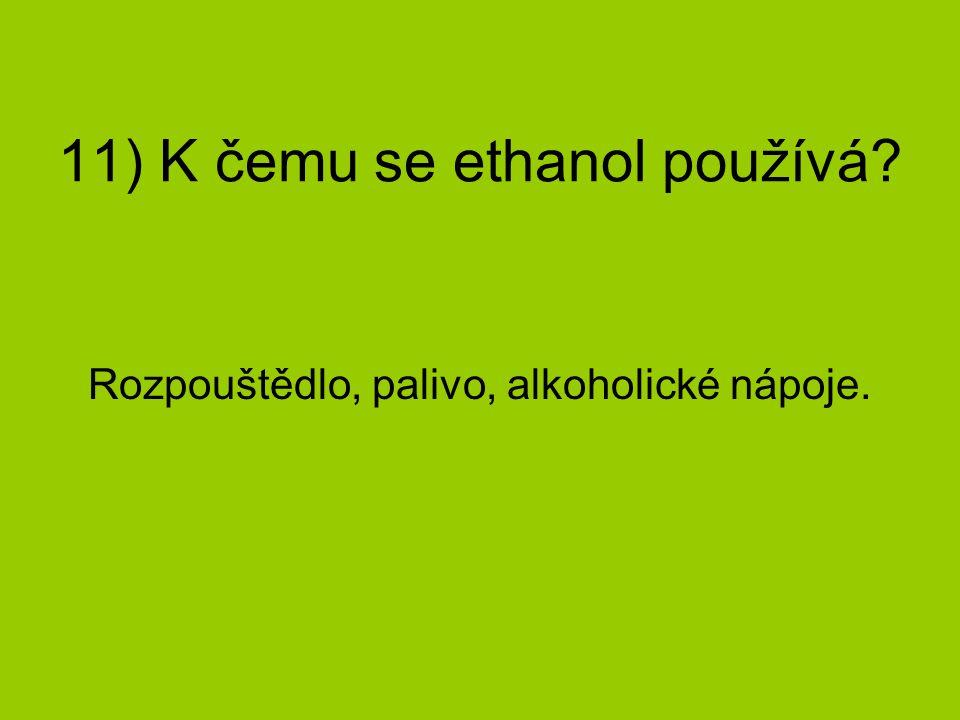 11) K čemu se ethanol používá? Rozpouštědlo, palivo, alkoholické nápoje.