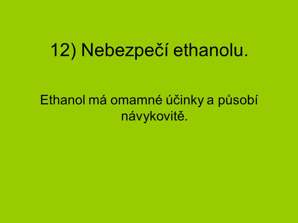 12) Nebezpečí ethanolu. Ethanol má omamné účinky a působí návykovitě.
